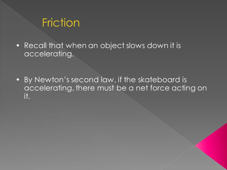 Friction Recall that when an object slows down it is accelerating.