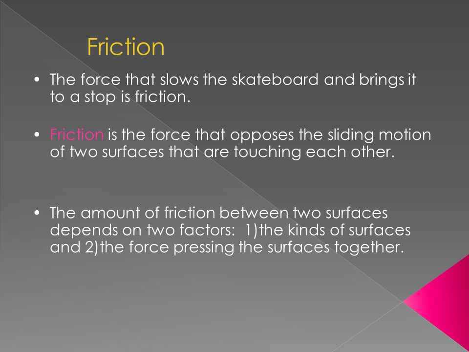 Friction The force that slows the skateboard and brings it to a stop is friction.