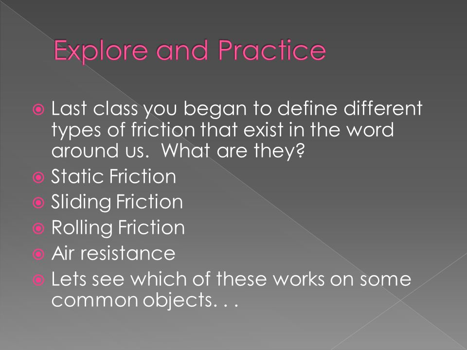 Explore and Practice Last class you began to define different types of friction that exist in the word around us. What are they