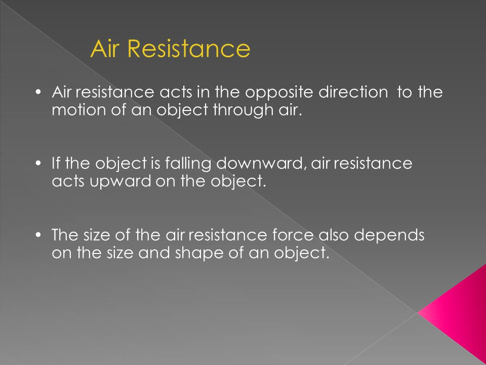 Air Resistance Air resistance acts in the opposite direction to the motion of an object through air.