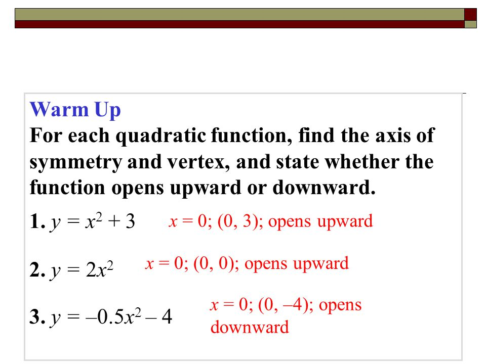 Warm Up For each quadratic function, find the axis of symmetry and vertex, and state whether the function opens upward or downward.