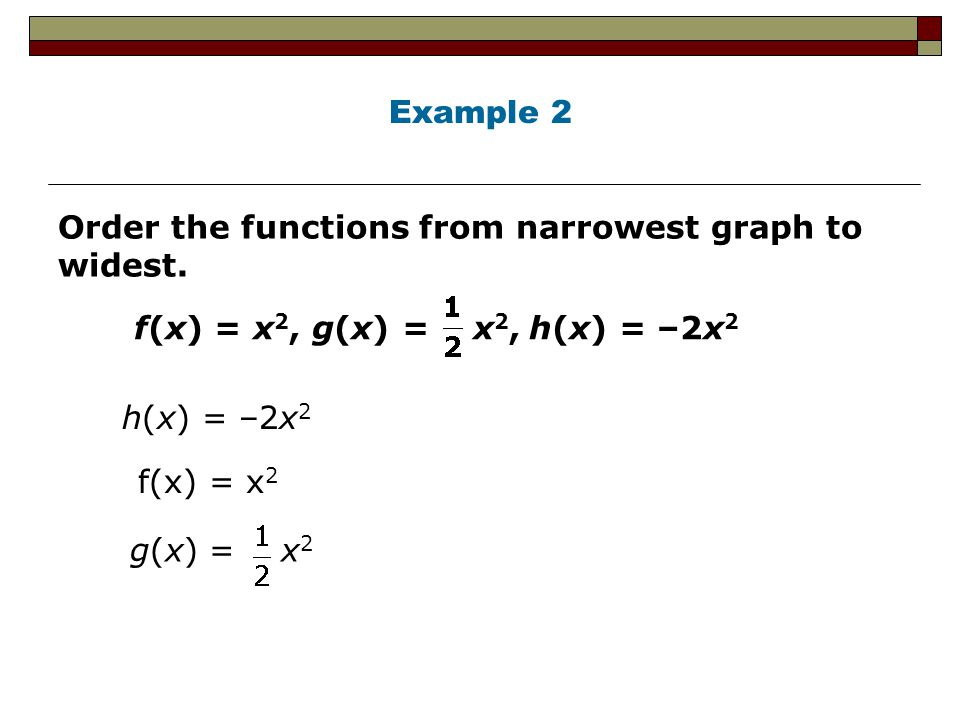 Example 2 Order the functions from narrowest graph to widest. f(x) = x2, g(x) = x2, h(x) = –2x2.