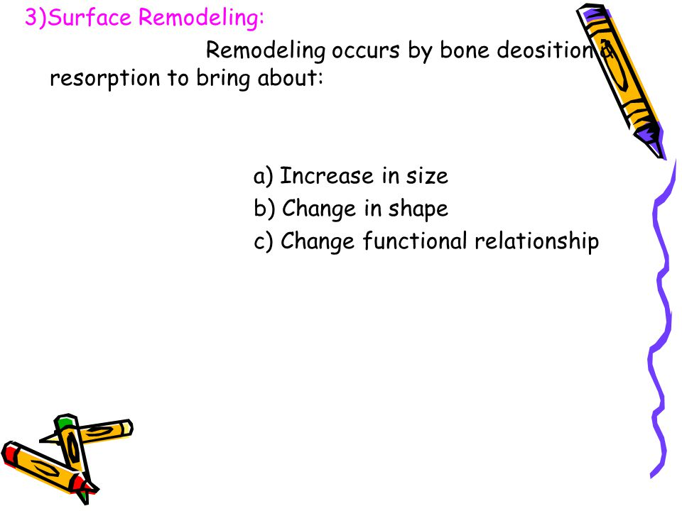 3)Surface Remodeling: Remodeling occurs by bone deosition & resorption to bring about: a) Increase in size.
