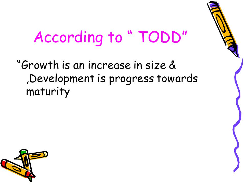 According to TODD Growth is an increase in size & ,Development is progress towards maturity