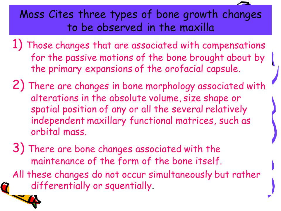 Moss Cites three types of bone growth changes to be observed in the maxilla