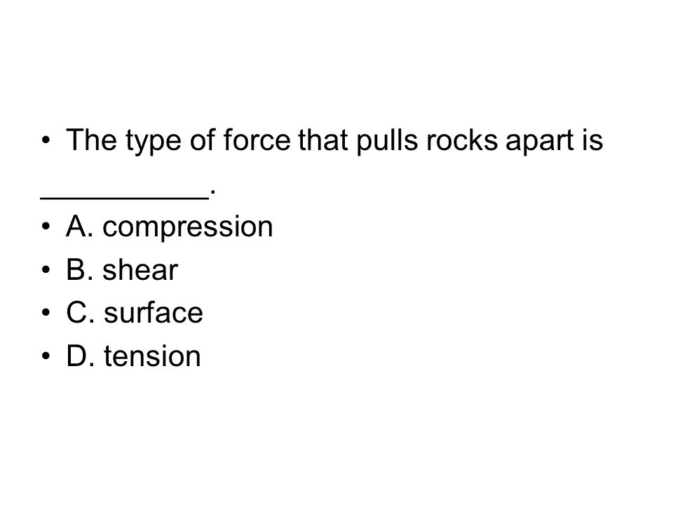 The type of force that pulls rocks apart is