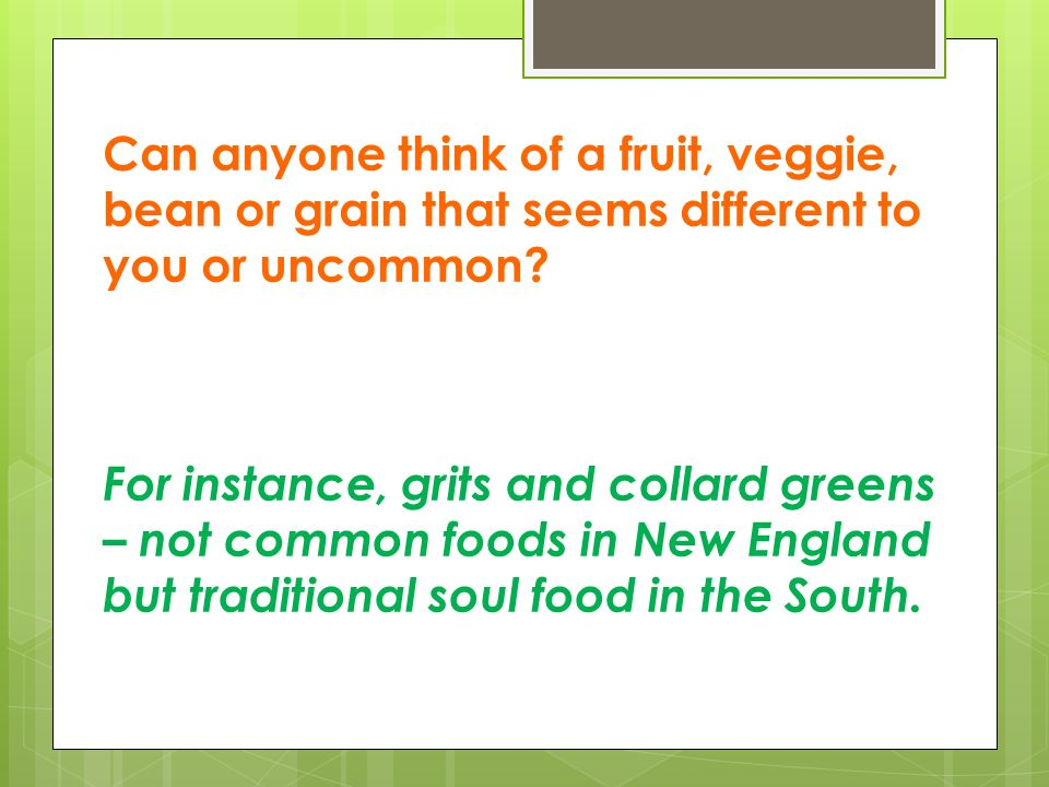 Can anyone think of a fruit, veggie, bean or grain that seems different to you or uncommon.