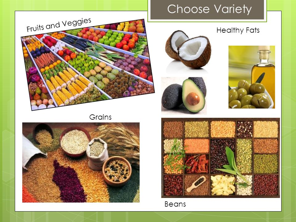 Choose Variety Fruits and Veggies Healthy Fats Grains Beans