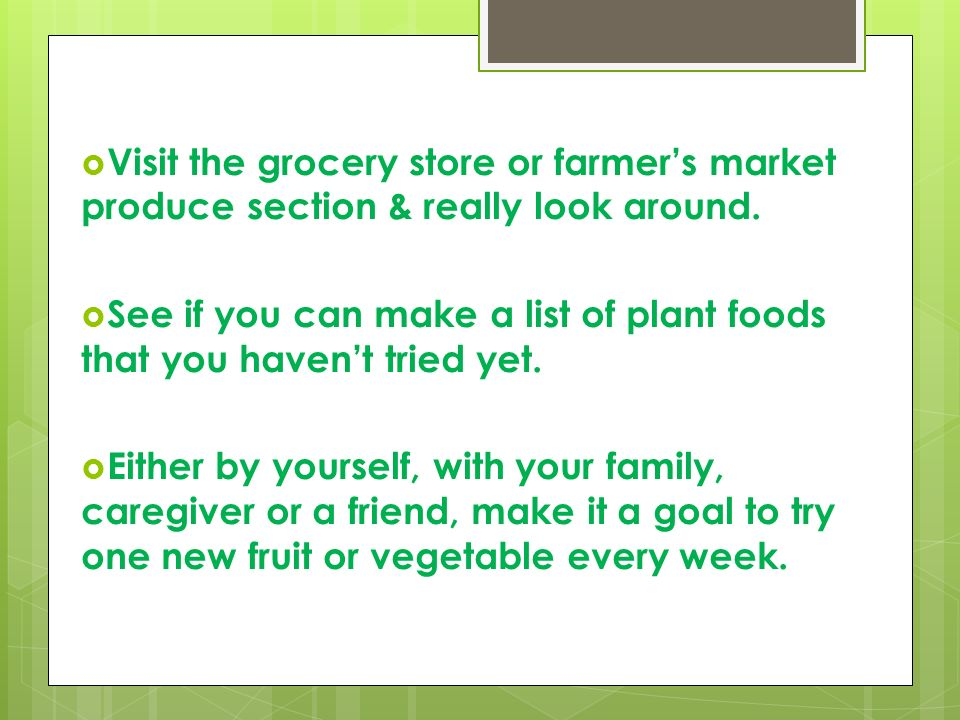 Visit the grocery store or farmer's market produce section & really look around.