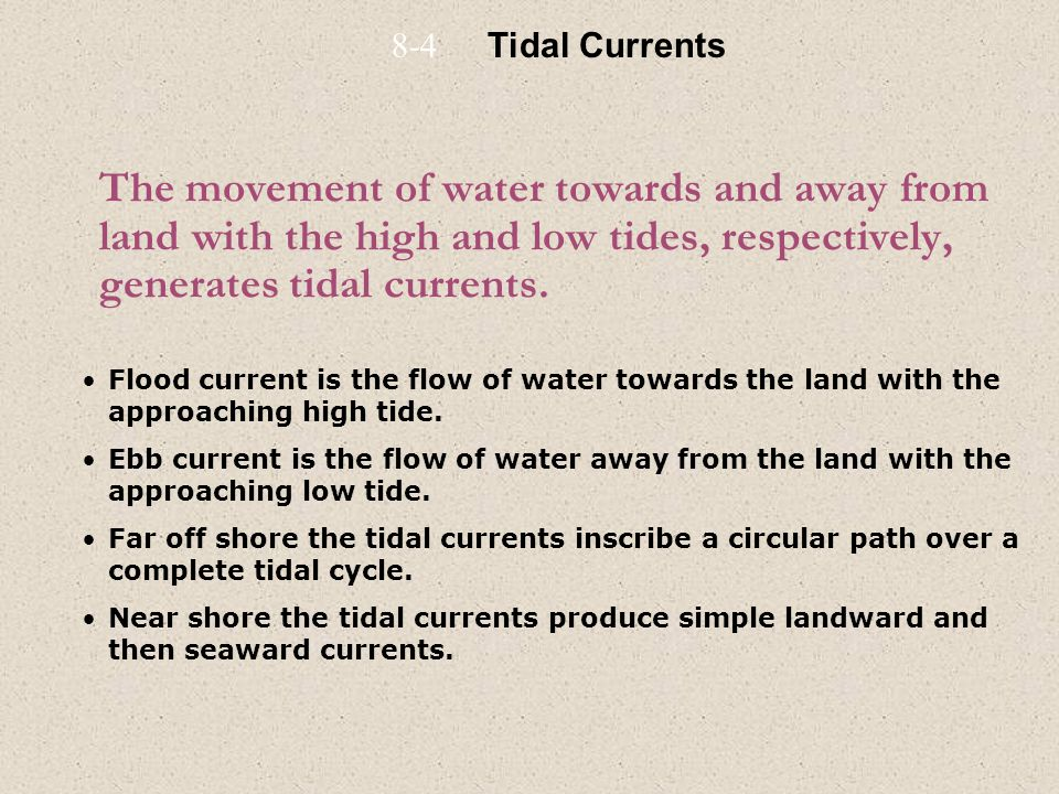 8-4 Tidal Currents. The movement of water towards and away from land with the high and low tides, respectively, generates tidal currents.