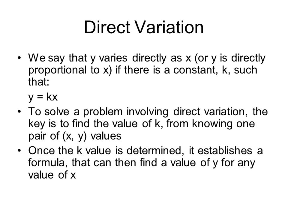 Direct Variation We say that y varies directly as x (or y is directly proportional to x) if there is a constant, k, such that: