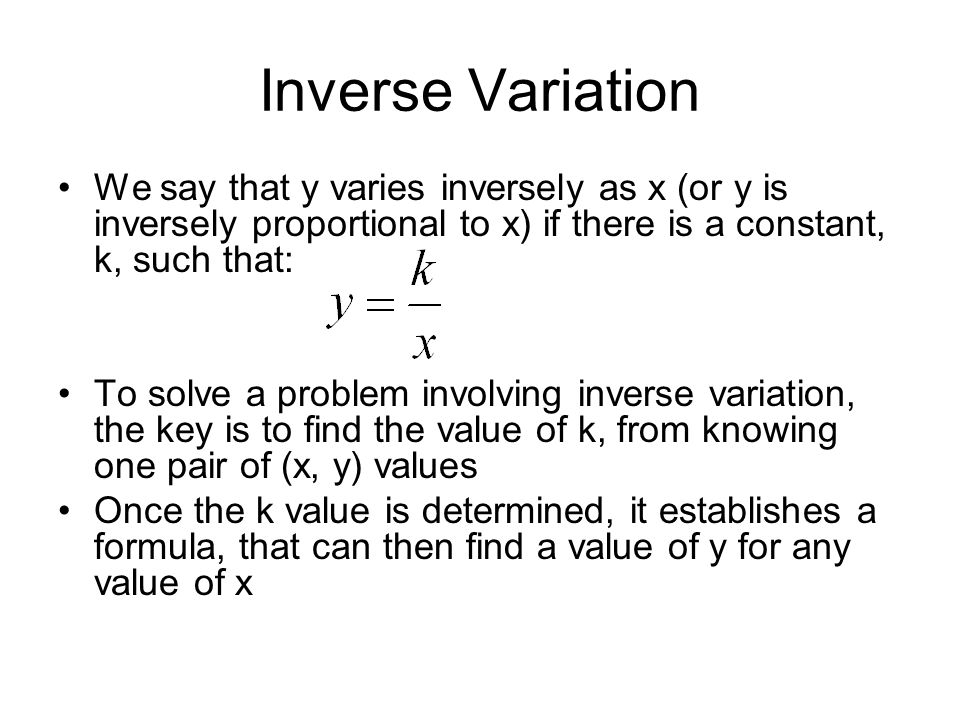Inverse Variation We say that y varies inversely as x (or y is inversely proportional to x) if there is a constant, k, such that: