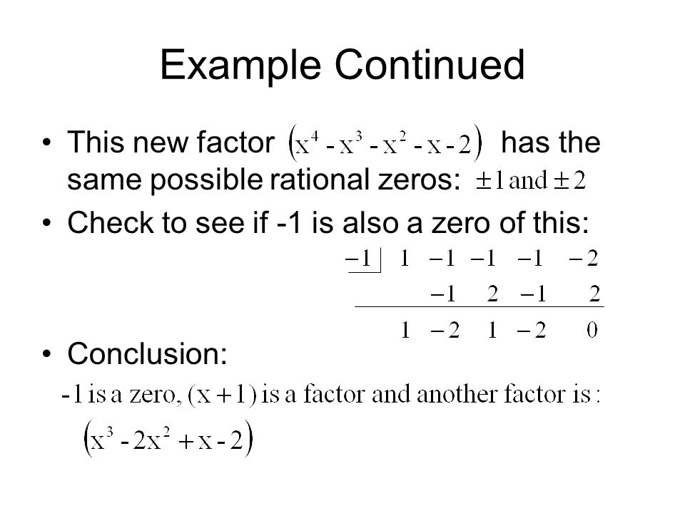 Example Continued This new factor has the same possible rational zeros: Check to see if -1 is also a zero of this: