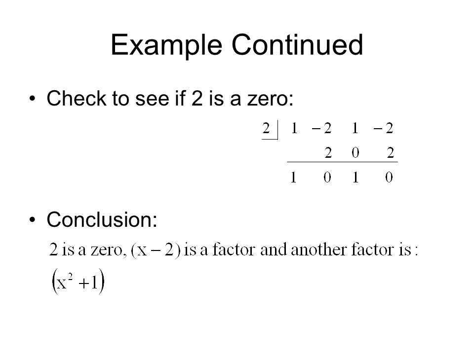 Example Continued Check to see if 2 is a zero: Conclusion: