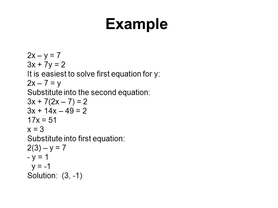 Example 2x – y = 7. 3x + 7y = 2. It is easiest to solve first equation for y: 2x – 7 = y. Substitute into the second equation: