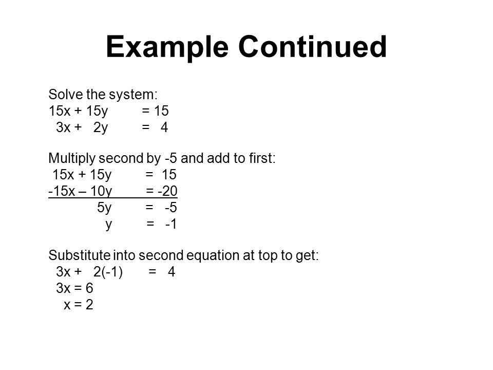 Example Continued 3x + 2y = 4 Multiply second by -5 and add to first:
