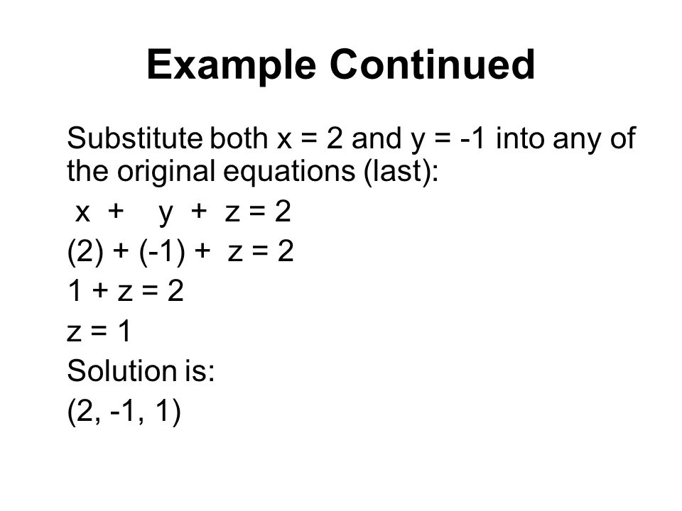 Example Continued Substitute both x = 2 and y = -1 into any of the original equations (last): x + y + z = 2.