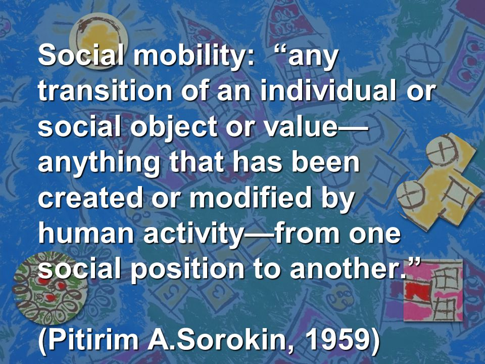 Social mobility: any transition of an individual or social object or value—anything that has been created or modified by human activity—from one social position to another. (Pitirim A.Sorokin, 1959)
