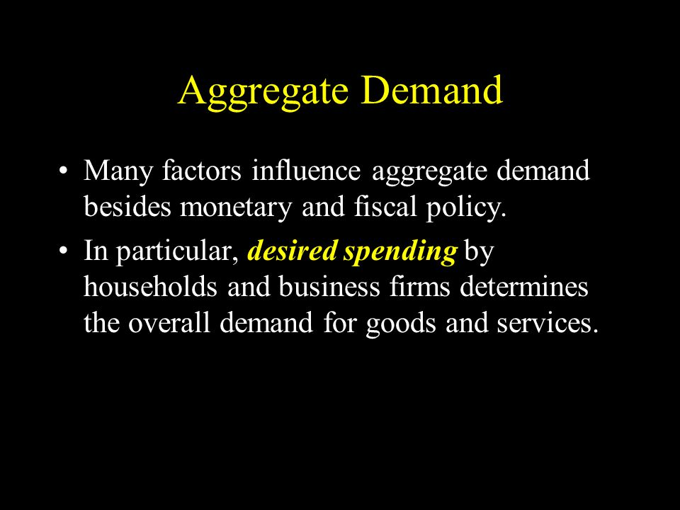 Aggregate Demand Many factors influence aggregate demand besides monetary and fiscal policy.