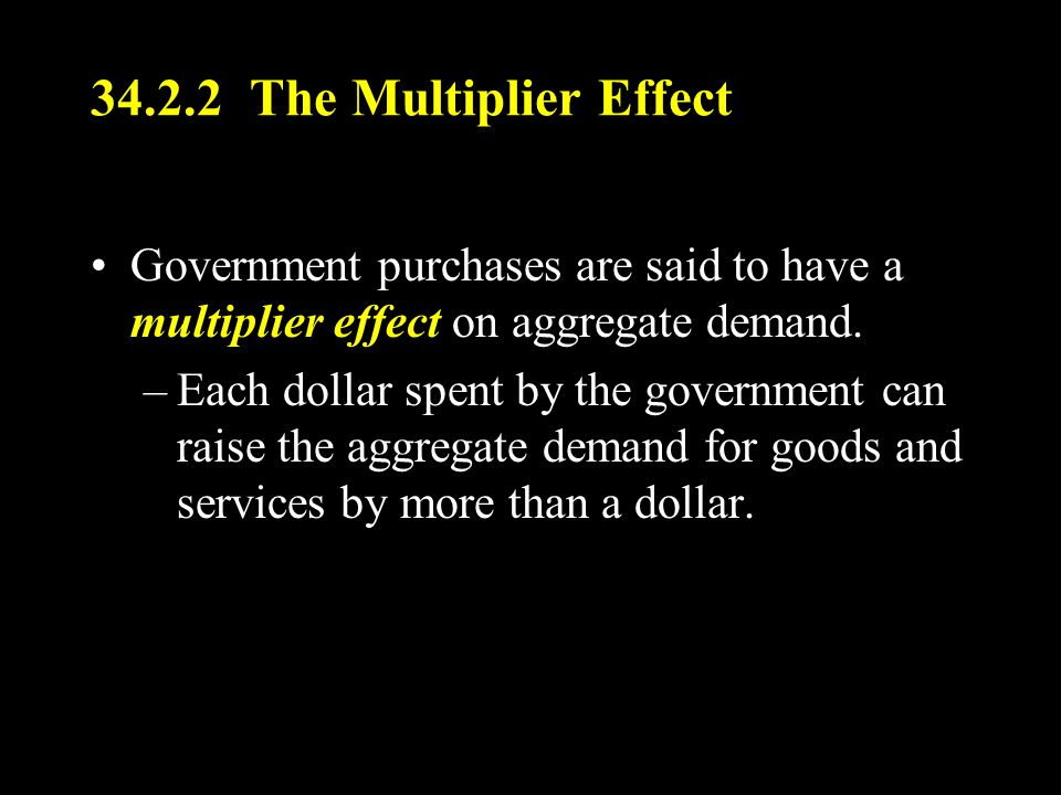 34.2.2 The Multiplier Effect Government purchases are said to have a multiplier effect on aggregate demand.