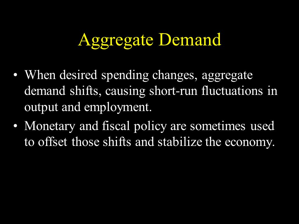 Aggregate Demand When desired spending changes, aggregate demand shifts, causing short-run fluctuations in output and employment.