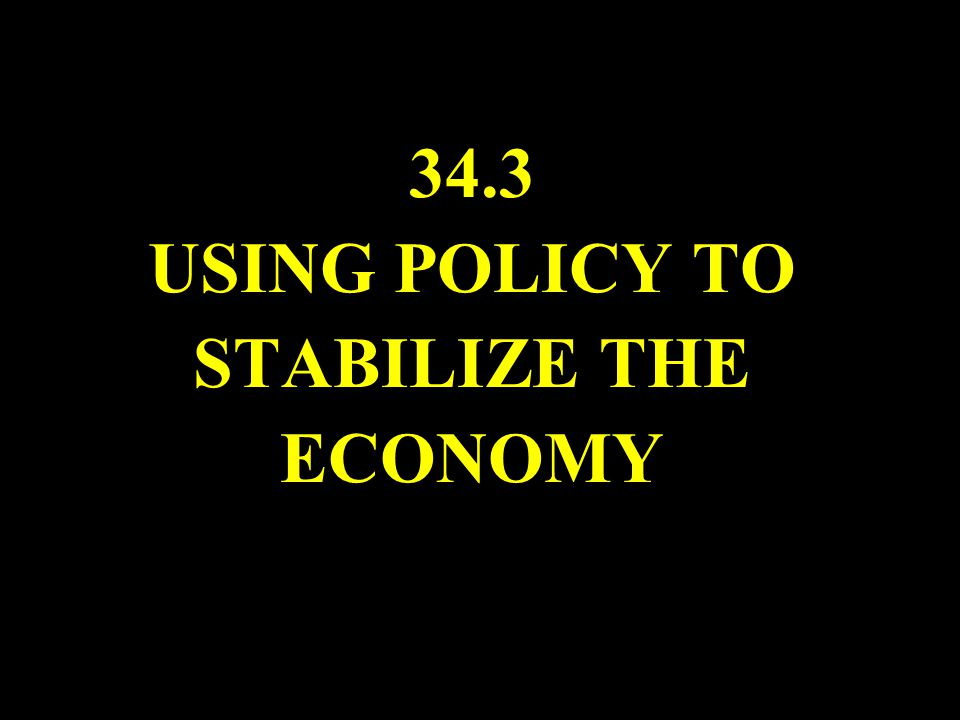 34.3 USING POLICY TO STABILIZE THE ECONOMY