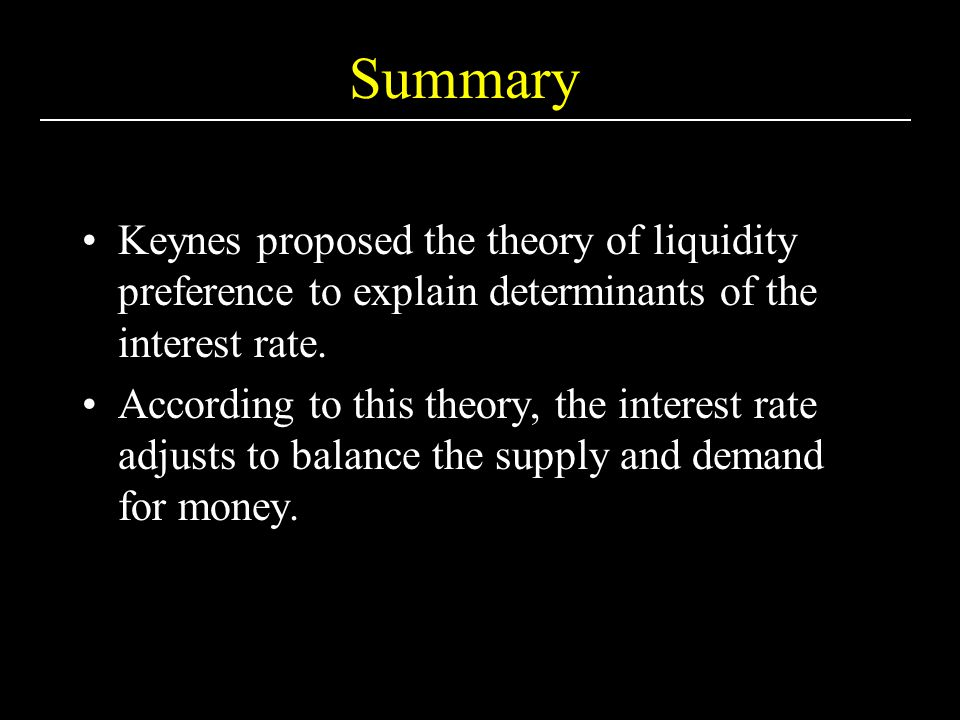 Summary Keynes proposed the theory of liquidity preference to explain determinants of the interest rate.