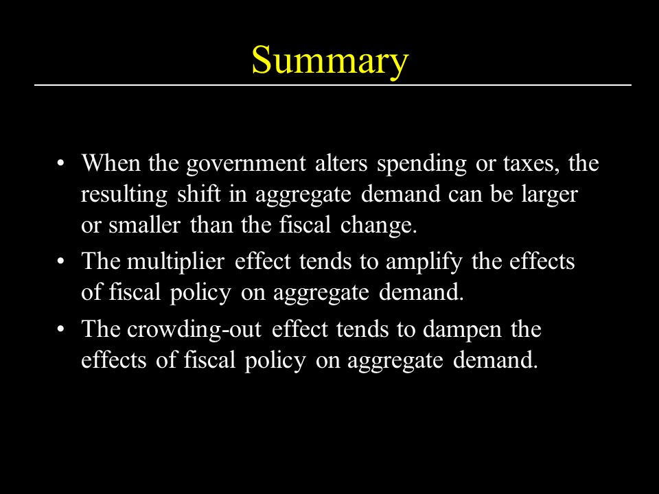 Summary When the government alters spending or taxes, the resulting shift in aggregate demand can be larger or smaller than the fiscal change.