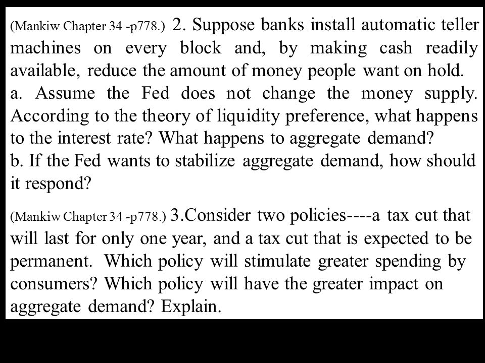(Mankiw Chapter 34 -p778.) 2. Suppose banks install automatic teller machines on every block and, by making cash readily available, reduce the amount of money people want on hold.