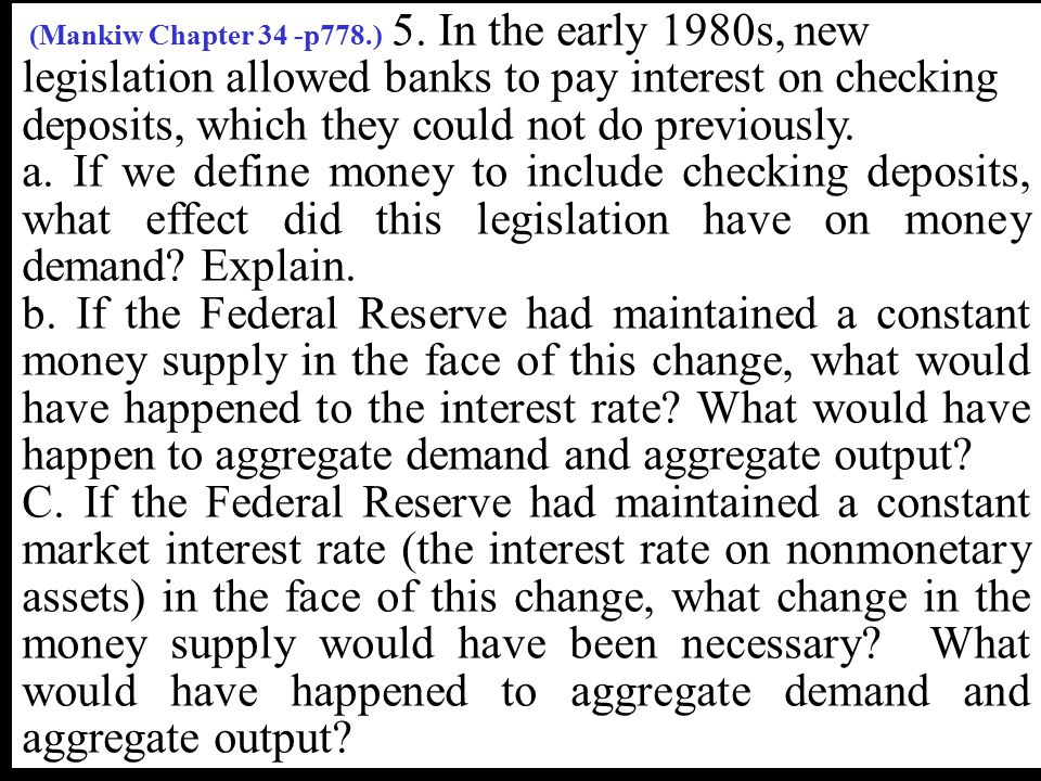 (Mankiw Chapter 34 -p778.) 5. In the early 1980s, new legislation allowed banks to pay interest on checking deposits, which they could not do previously.