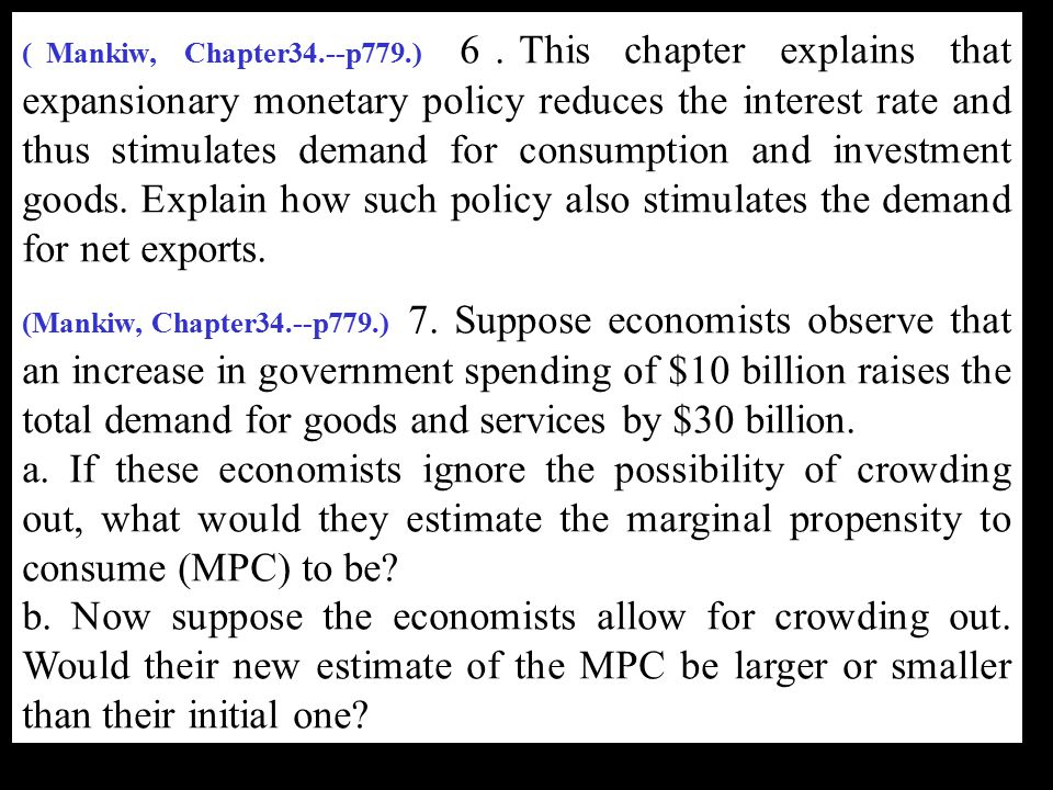 (Mankiw, Chapter34.--p779.) 6.This chapter explains that expansionary monetary policy reduces the interest rate and thus stimulates demand for consumption and investment goods. Explain how such policy also stimulates the demand for net exports.