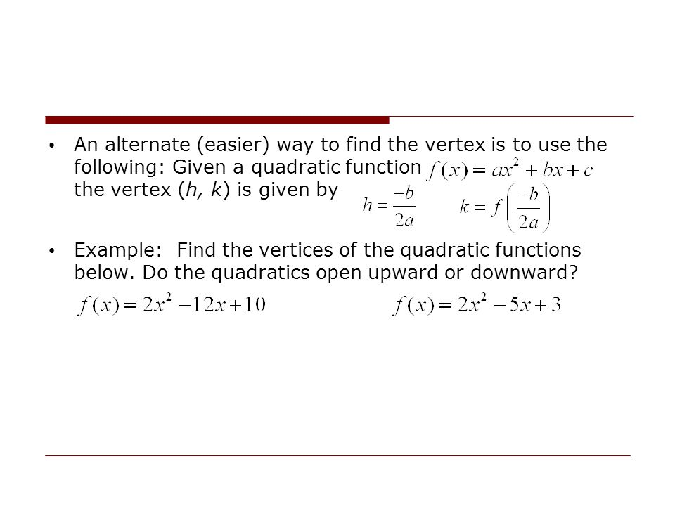 An alternate (easier) way to find the vertex is to use the following: Given a quadratic function the vertex (h, k) is given by