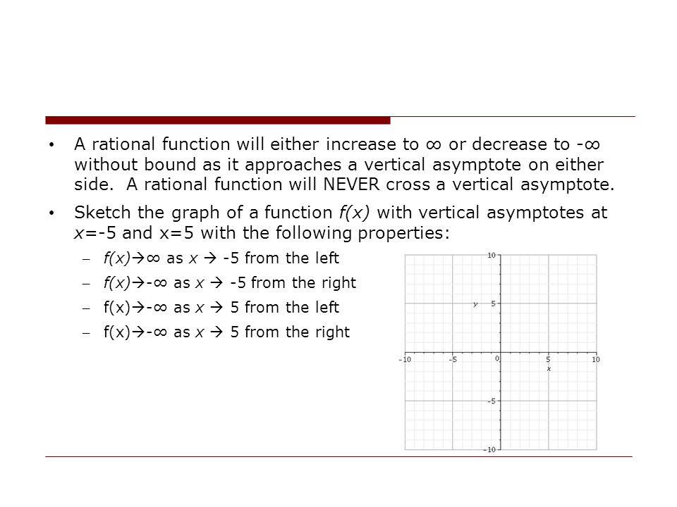 A rational function will either increase to ∞ or decrease to -∞ without bound as it approaches a vertical asymptote on either side. A rational function will NEVER cross a vertical asymptote.