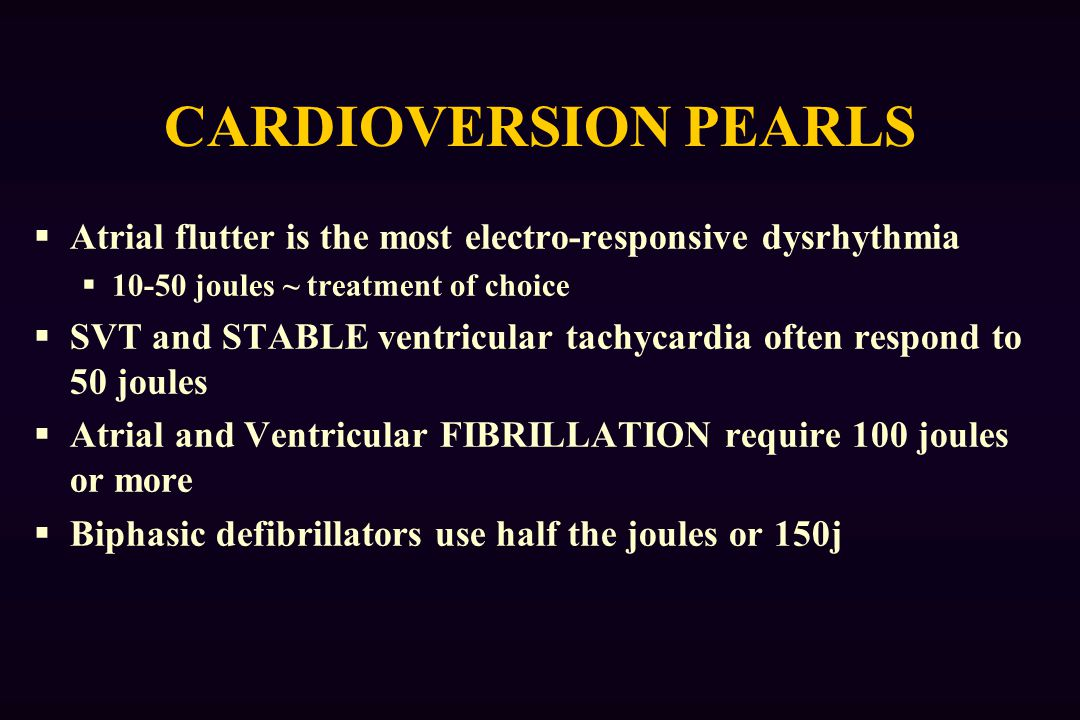 CARDIOVERSION PEARLS Atrial flutter is the most electro-responsive dysrhythmia. 10-50 joules ~ treatment of choice.
