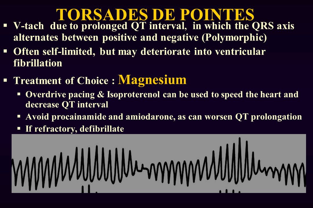 TORSADES DE POINTES V-tach due to prolonged QT interval, in which the QRS axis alternates between positive and negative (Polymorphic)