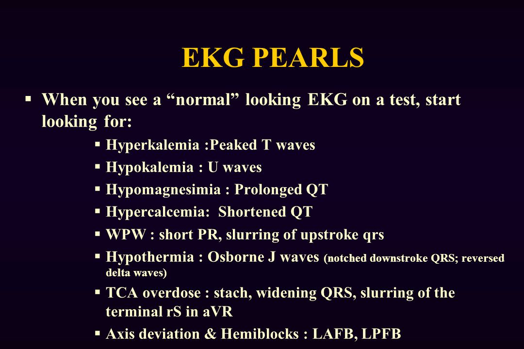 EKG PEARLS When you see a normal looking EKG on a test, start looking for: Hyperkalemia :Peaked T waves.