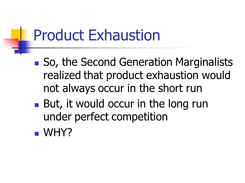 Product Exhaustion So, the Second Generation Marginalists realized that product exhaustion would not always occur in the short run.
