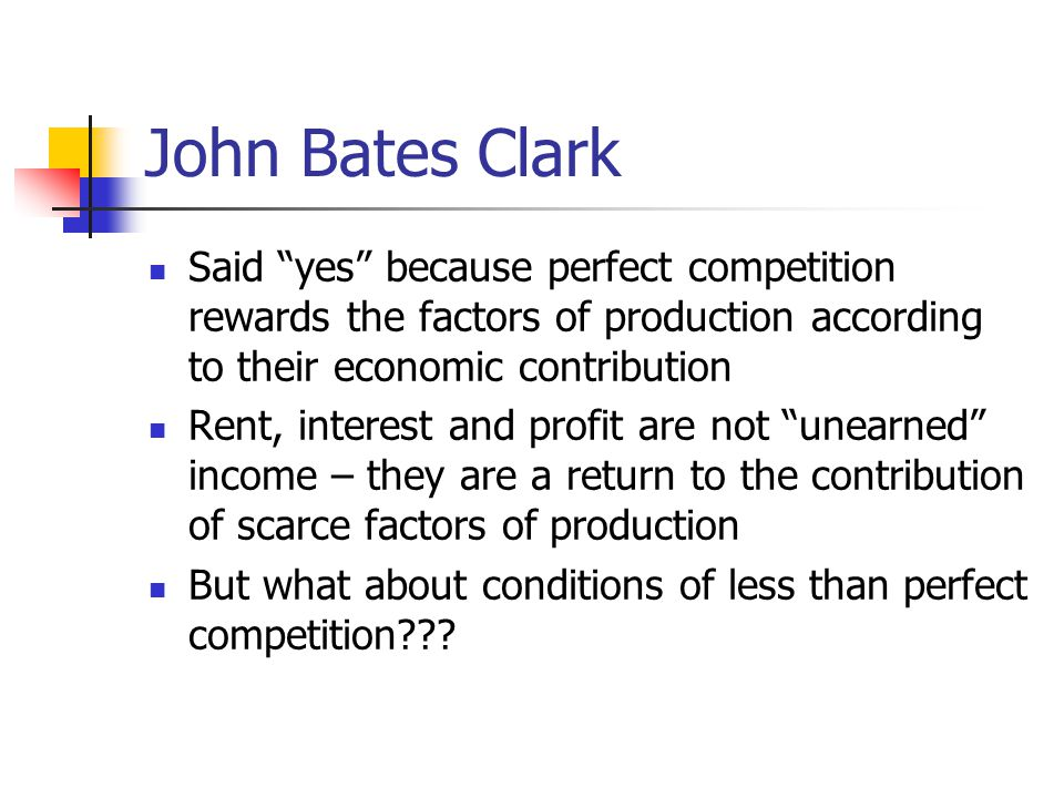 John Bates Clark Said yes because perfect competition rewards the factors of production according to their economic contribution.