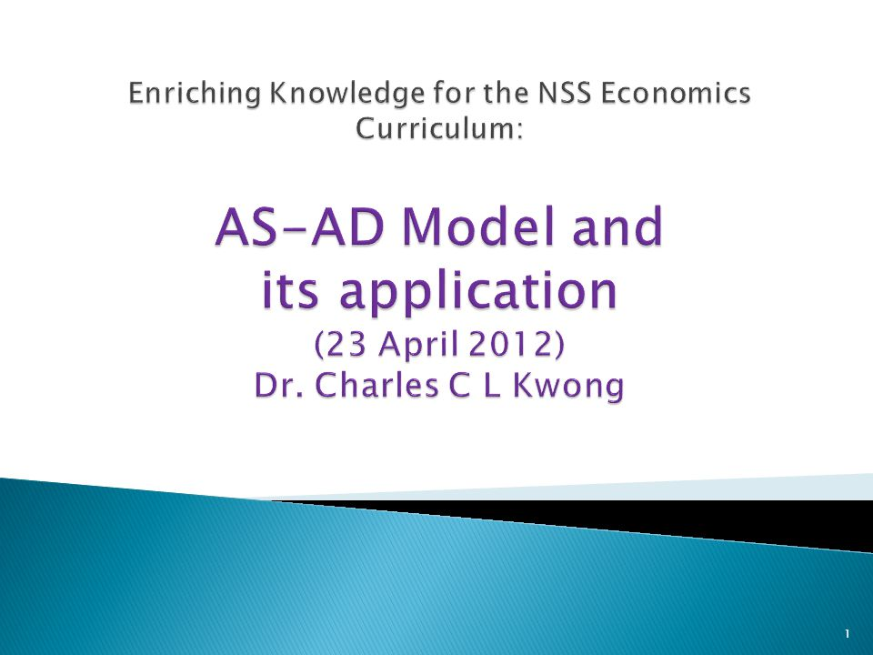 Enriching Knowledge for the NSS Economics Curriculum: AS-AD Model and its application (23 April 2012) Dr.