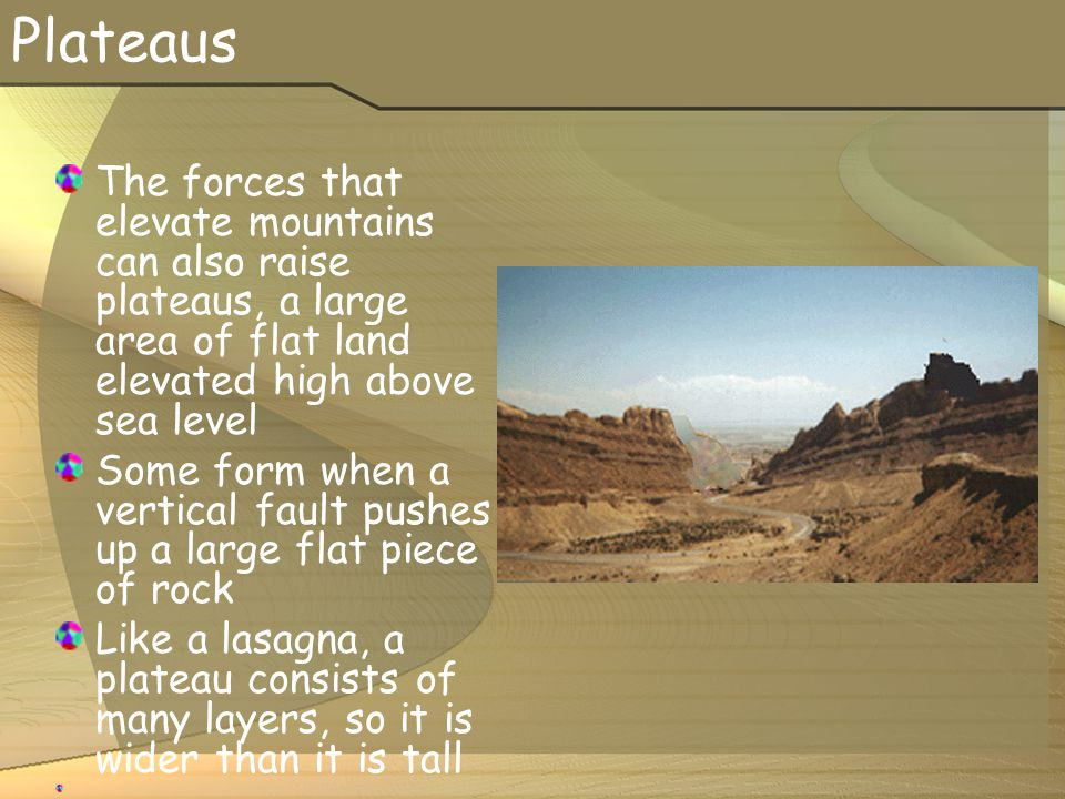 Plateaus The forces that elevate mountains can also raise plateaus, a large area of flat land elevated high above sea level.
