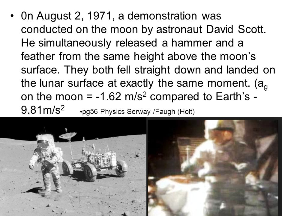 0n August 2, 1971, a demonstration was conducted on the moon by astronaut David Scott. He simultaneously released a hammer and a feather from the same height above the moon's surface. They both fell straight down and landed on the lunar surface at exactly the same moment. (ag on the moon = -1.62 m/s2 compared to Earth's -9.81m/s2