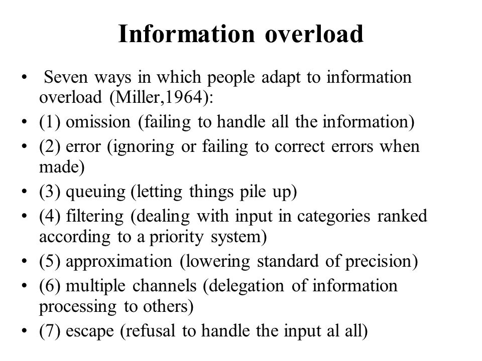Information overload Seven ways in which people adapt to information overload (Miller,1964): (1) omission (failing to handle all the information)