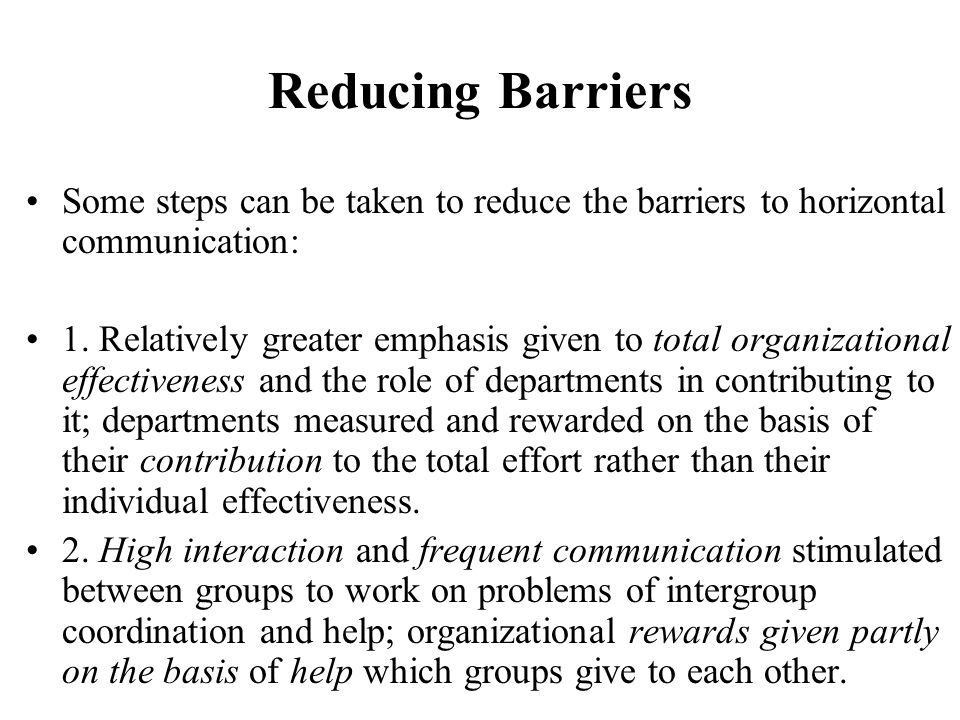 Reducing Barriers Some steps can be taken to reduce the barriers to horizontal communication: