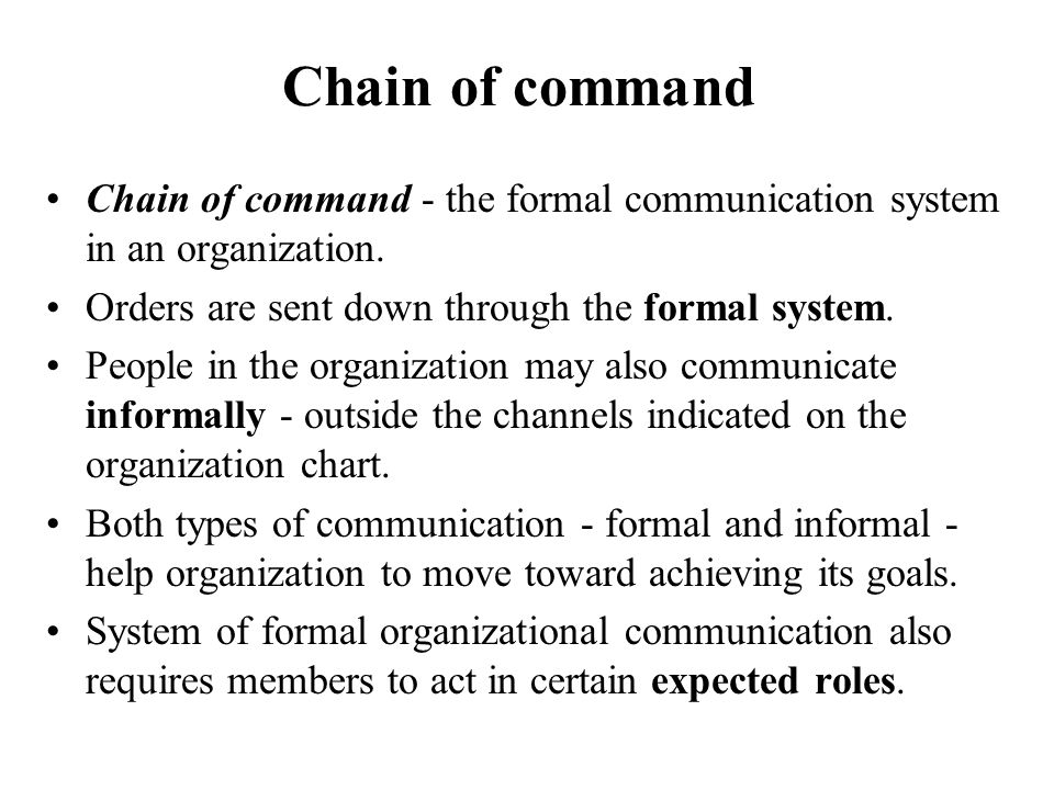 Chain of command Chain of command - the formal communication system in an organization. Orders are sent down through the formal system.