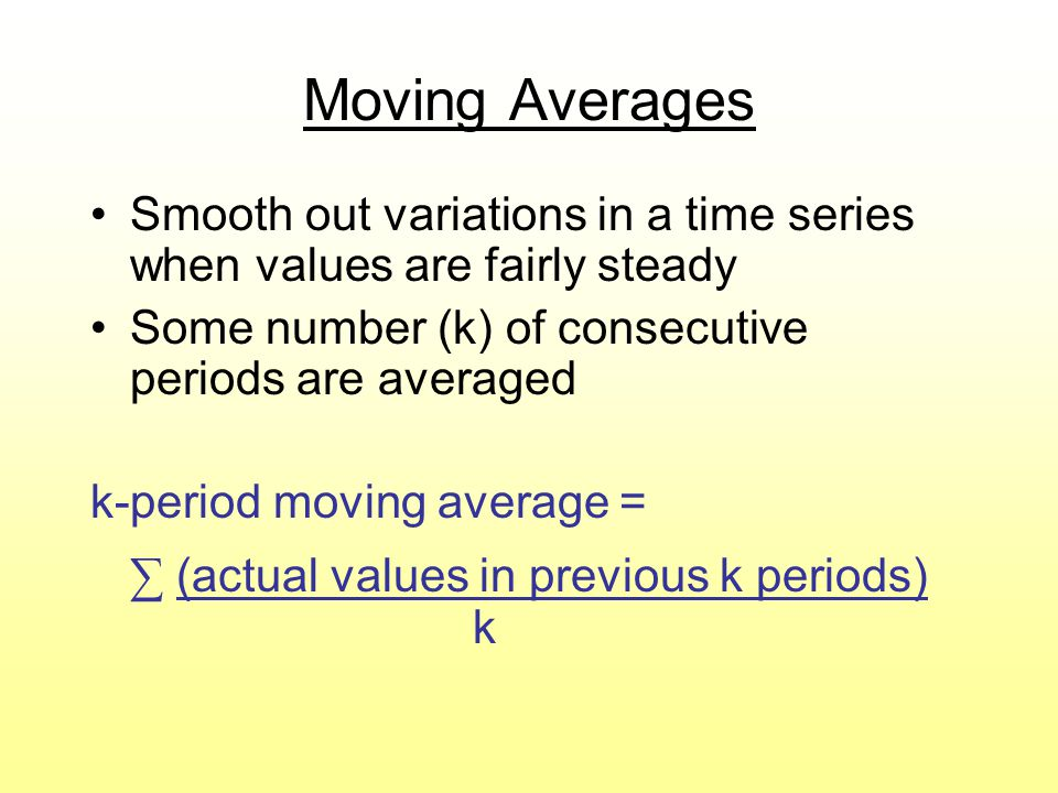 Moving Averages Smooth out variations in a time series when values are fairly steady. Some number (k) of consecutive periods are averaged.