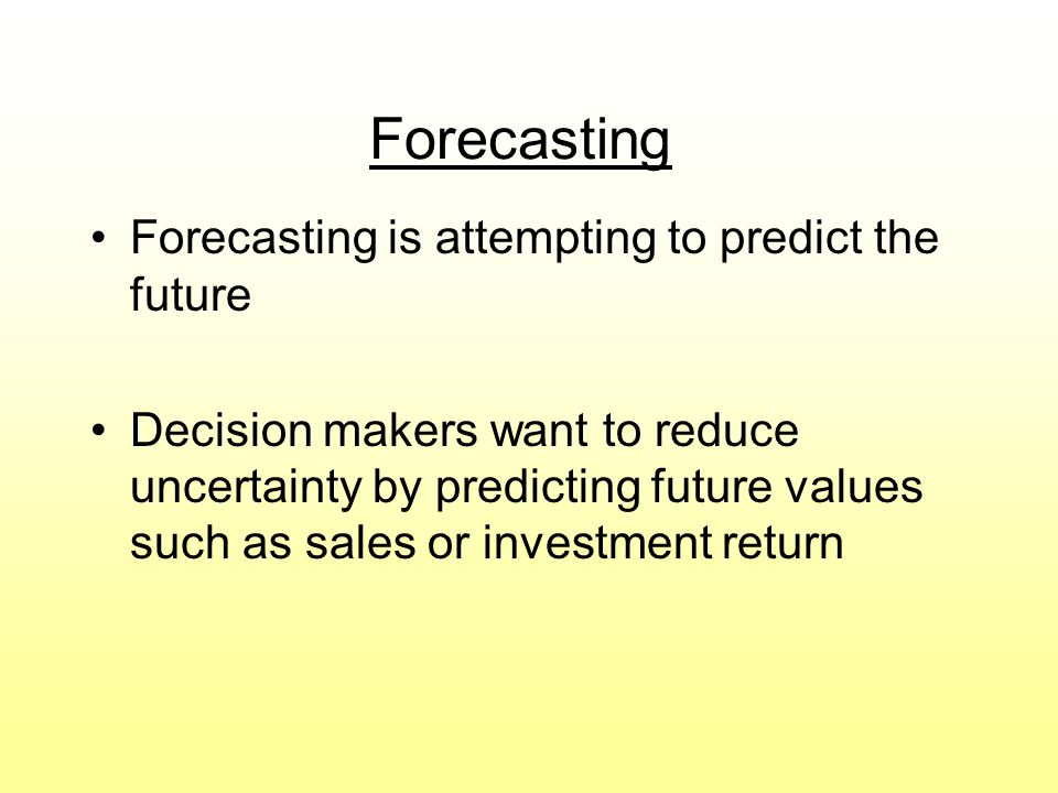 Forecasting Forecasting is attempting to predict the future