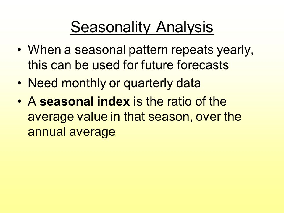 Seasonality Analysis When a seasonal pattern repeats yearly, this can be used for future forecasts.