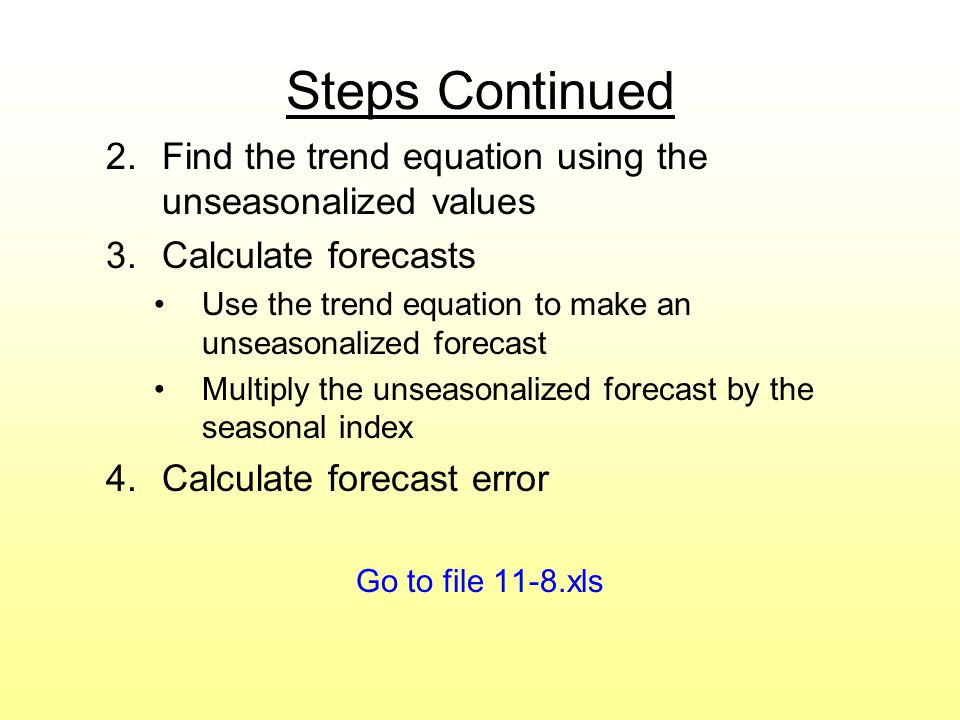 Steps Continued Find the trend equation using the unseasonalized values. Calculate forecasts.