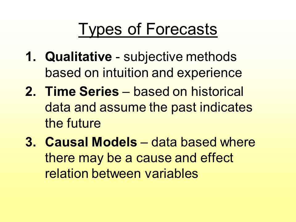 Types of Forecasts Qualitative - subjective methods based on intuition and experience.