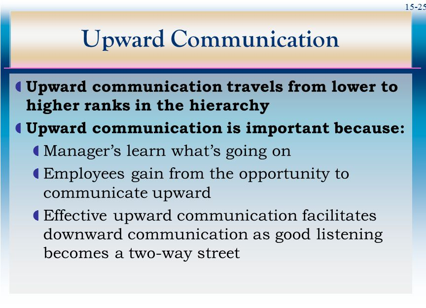 Upward Communication Upward communication travels from lower to higher ranks in the hierarchy. Upward communication is important because: